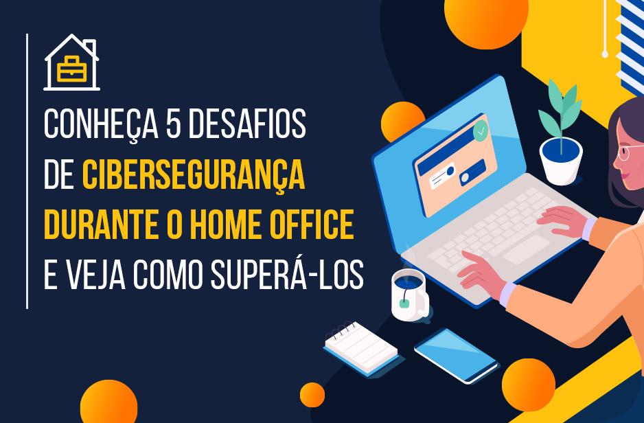 Conheça 5 desafios de cibersegurança durante o home office e veja como superá-los